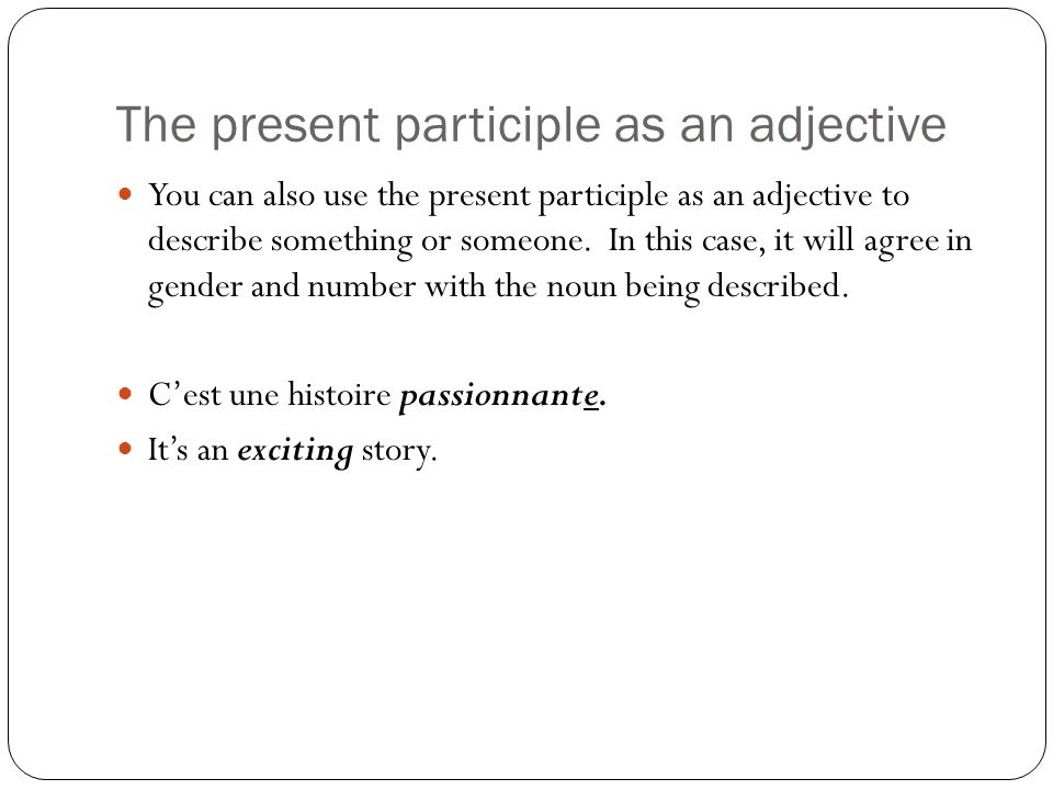 The present participle as an adjective You can also use the present participle as an adjective to describe something or someone.