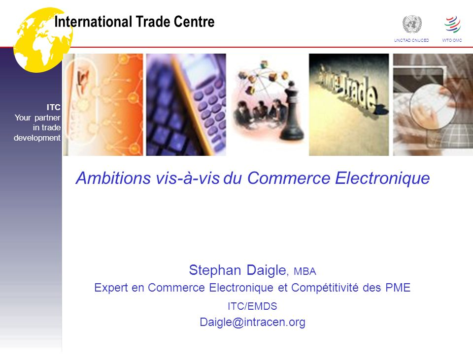 International Trade Centre ITC Your partner in trade development UNCTAD CNUCED WTO OMC Ambitions vis-à-vis du Commerce Electronique Stephan Daigle, MB