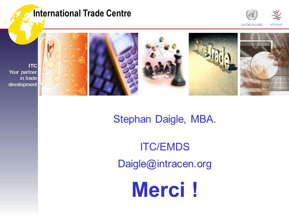 International Trade Centre ITC Your partner in trade development UNCTAD CNUCED WTO OMC Stephan Daigle, MBA. ITC/EMDS Daigle@intracen.org Merci !