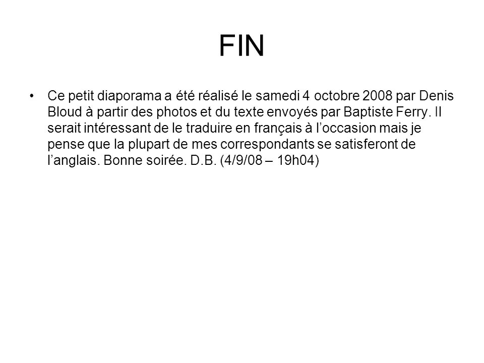 FIN Ce petit diaporama a été réalisé le samedi 4 octobre 2008 par Denis Bloud à partir des photos et du texte envoyés par Baptiste Ferry.