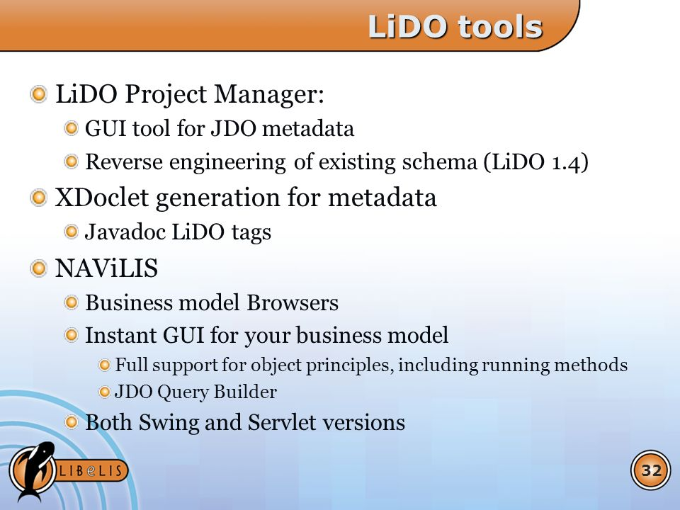 32 LiDO tools LiDO Project Manager: GUI tool for JDO metadata Reverse engineering of existing schema (LiDO 1.4) XDoclet generation for metadata Javadoc LiDO tags NAViLIS Business model Browsers Instant GUI for your business model Full support for object principles, including running methods JDO Query Builder Both Swing and Servlet versions