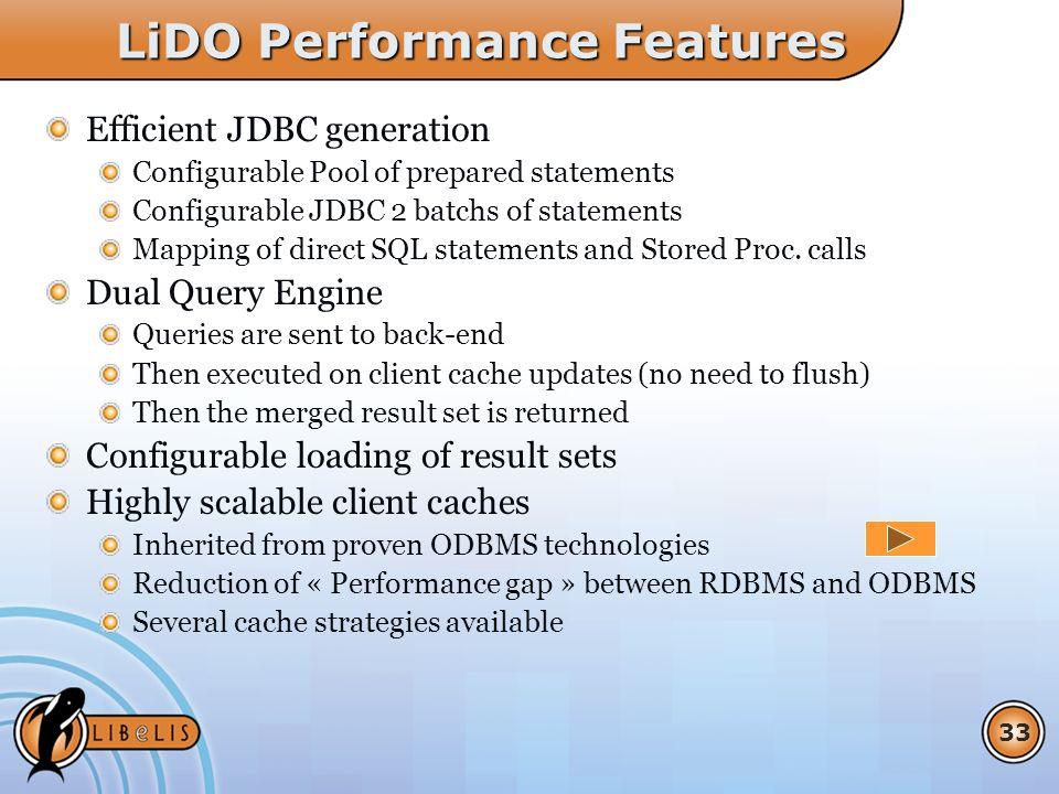 33 LiDO Performance Features Efficient JDBC generation Configurable Pool of prepared statements Configurable JDBC 2 batchs of statements Mapping of direct SQL statements and Stored Proc.