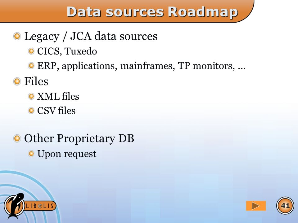 41 Data sources Roadmap Legacy / JCA data sources CICS, Tuxedo ERP, applications, mainframes, TP monitors,... Files XML files CSV files Other Propriet