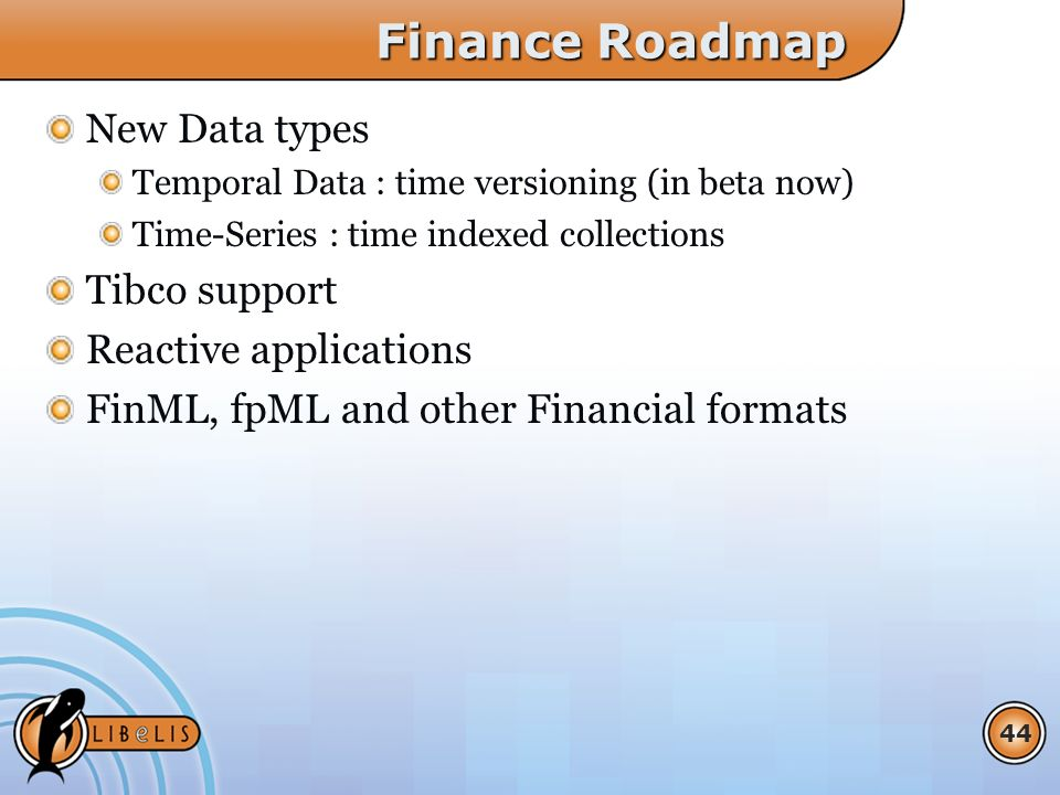 44 Finance Roadmap New Data types Temporal Data : time versioning (in beta now) Time-Series : time indexed collections Tibco support Reactive applications FinML, fpML and other Financial formats