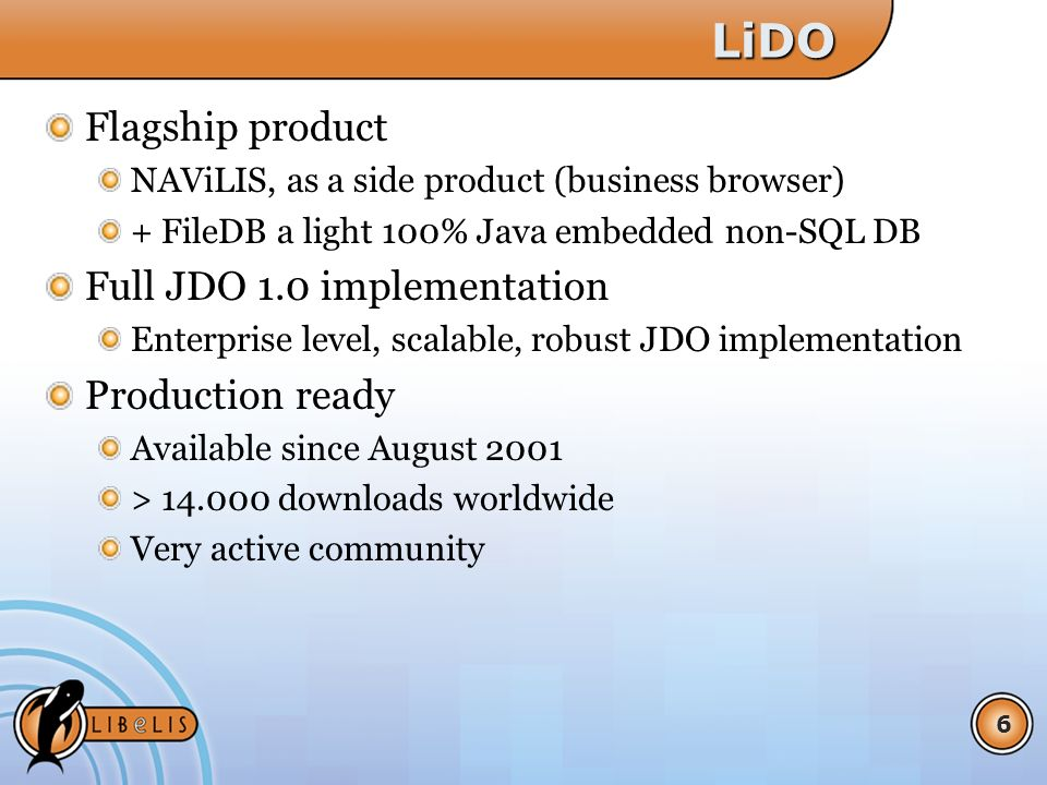 6LiDO Flagship product NAViLIS, as a side product (business browser) + FileDB a light 100% Java embedded non-SQL DB Full JDO 1.0 implementation Enterprise level, scalable, robust JDO implementation Production ready Available since August 2001 > 14.000 downloads worldwide Very active community