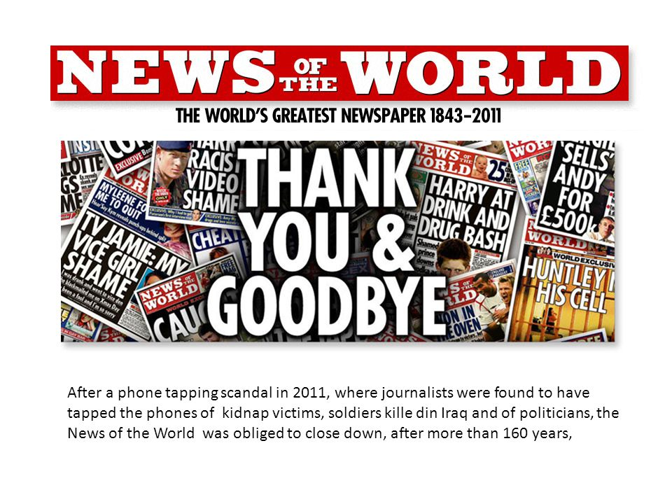 After a phone tapping scandal in 2011, where journalists were found to have tapped the phones of kidnap victims, soldiers kille din Iraq and of politicians, the News of the World was obliged to close down, after more than 160 years,