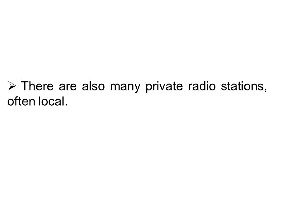 There are also many private radio stations, often local.