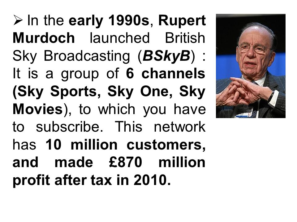 In the early 1990s, Rupert Murdoch launched British Sky Broadcasting (BSkyB) : It is a group of 6 channels (Sky Sports, Sky One, Sky Movies), to which you have to subscribe.