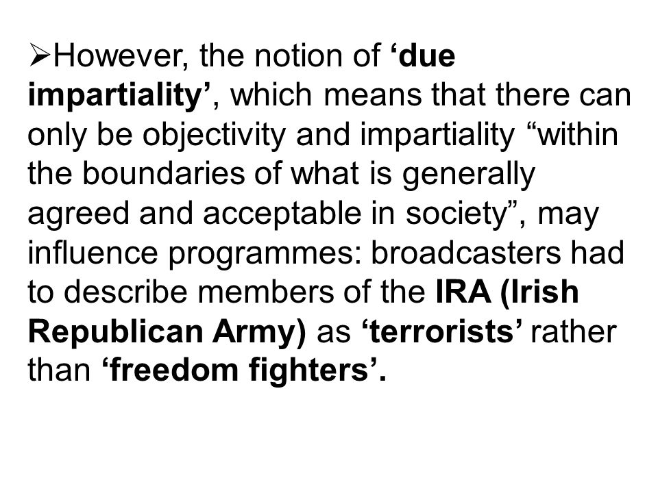 However, the notion of due impartiality, which means that there can only be objectivity and impartiality within the boundaries of what is generally agreed and acceptable in society, may influence programmes: broadcasters had to describe members of the IRA (Irish Republican Army) as terrorists rather than freedom fighters.