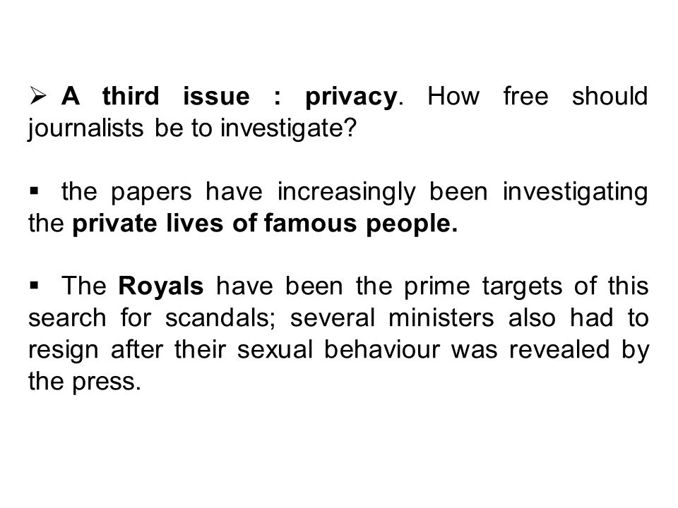 A third issue : privacy. How free should journalists be to investigate.