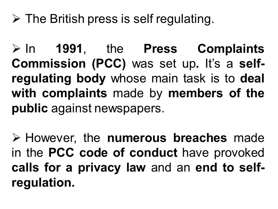 The British press is self regulating. In 1991, the Press Complaints Commission (PCC) was set up.