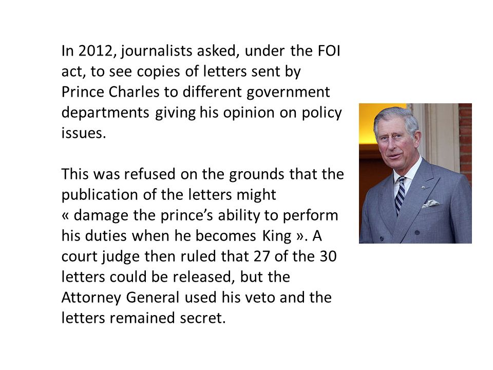 In 2012, journalists asked, under the FOI act, to see copies of letters sent by Prince Charles to different government departments giving his opinion on policy issues.