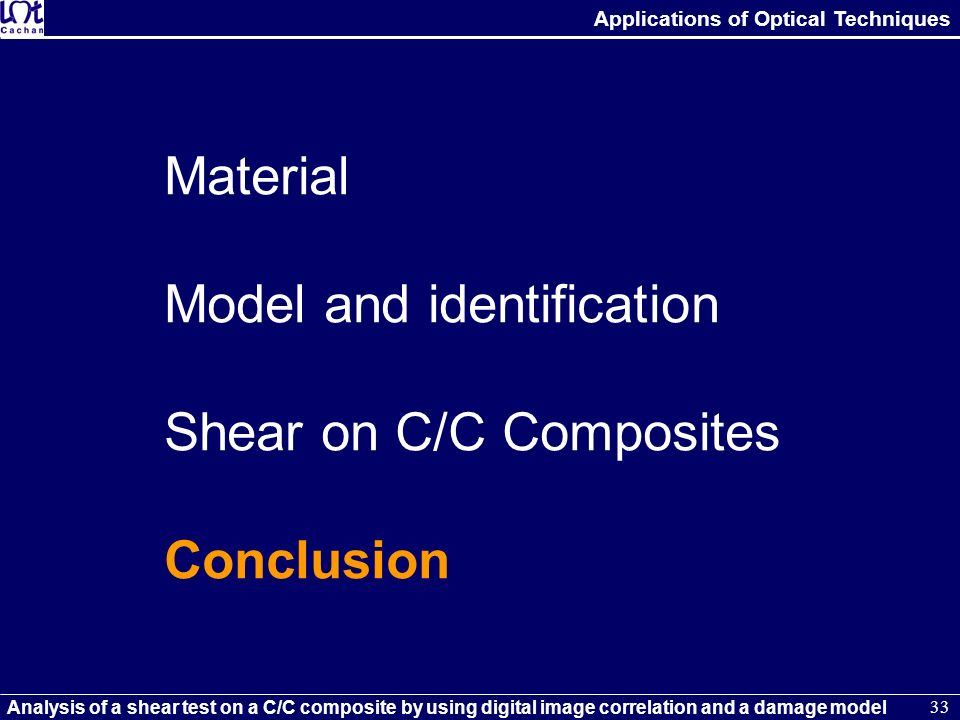 Applications of Optical Techniques Analysis of a shear test on a C/C composite by using digital image correlation and a damage model 33 Material Model