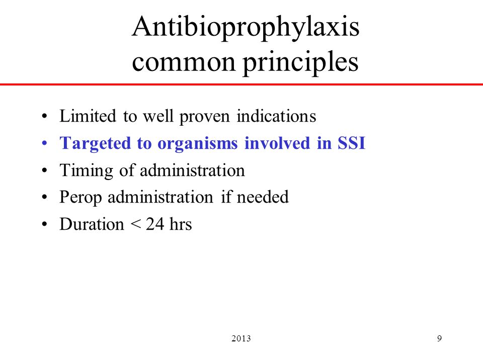 20139 Antibioprophylaxis common principles Limited to well proven indications Targeted to organisms involved in SSI Timing of administration Perop administration if needed Duration < 24 hrs