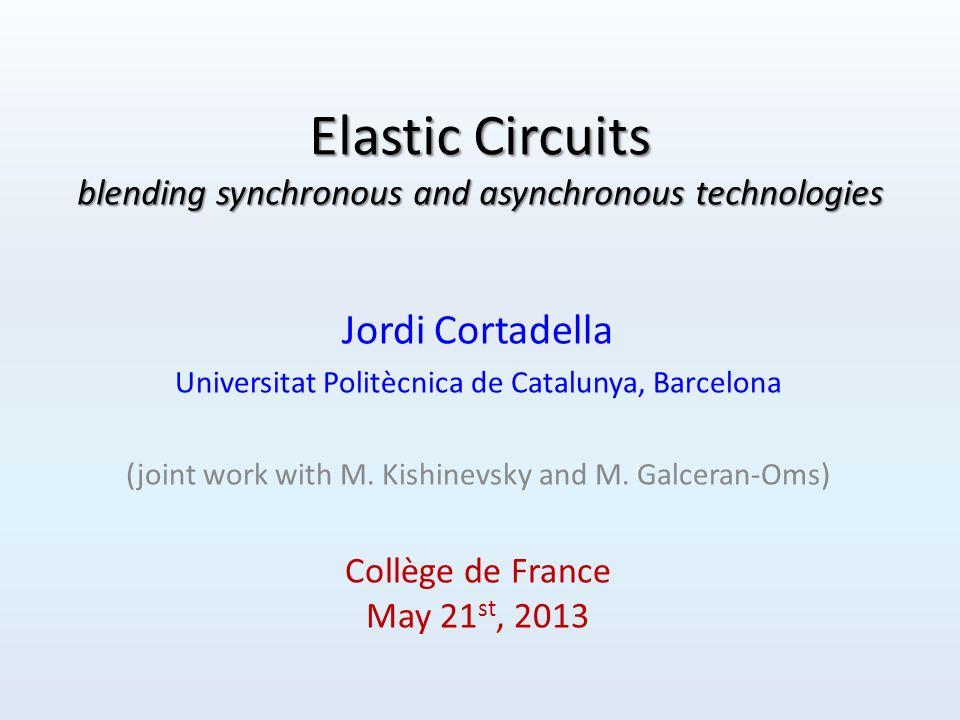 Behavioral equivalence Elastic circuits D: a b c d e f g h i j k … Synchronous: Elastic: D: a a b b b c d e e f g g h i i i j k … D: a a b b b c d e e f g g h i i i j k … V: 1 0 1 0 0 1 1 1 0 1 1 0 1 1 0 0 1 1 … V: 1 0 1 0 0 1 1 1 0 1 1 0 1 1 0 0 1 1 … Collège de France 2013112