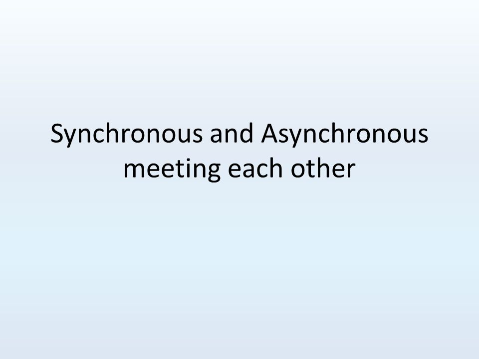 Synchronous and Asynchronous meeting each other
