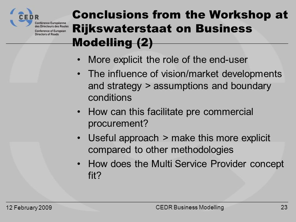 12 February 2009 CEDR Business Modelling23 More explicit the role of the end-user The influence of vision/market developments and strategy > assumptions and boundary conditions How can this facilitate pre commercial procurement.