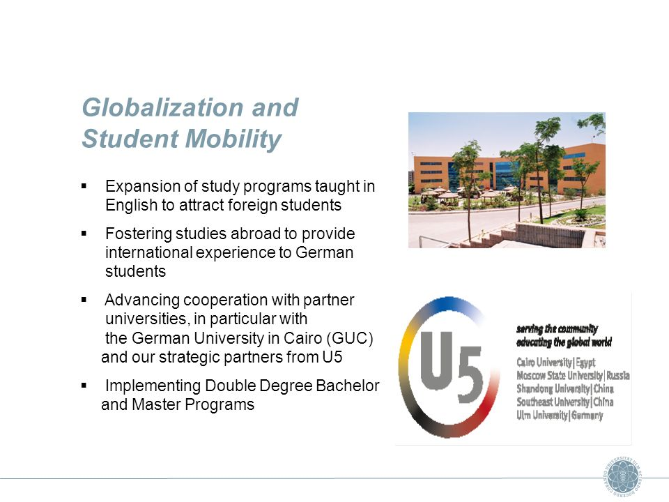 Globalization and Student Mobility Expansion of study programs taught in English to attract foreign students Fostering studies abroad to provide international experience to German students Advancing cooperation with partner universities, in particular with the German University in Cairo (GUC) and our strategic partners from U5 Implementing Double Degree Bachelor and Master Programs