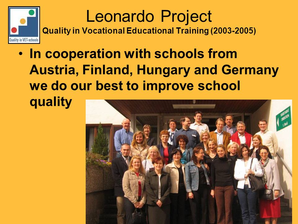 Leonardo Project Quality in Vocational Educational Training (2003-2005) In cooperation with schools from Austria, Finland, Hungary and Germany we do our best to improve school quality