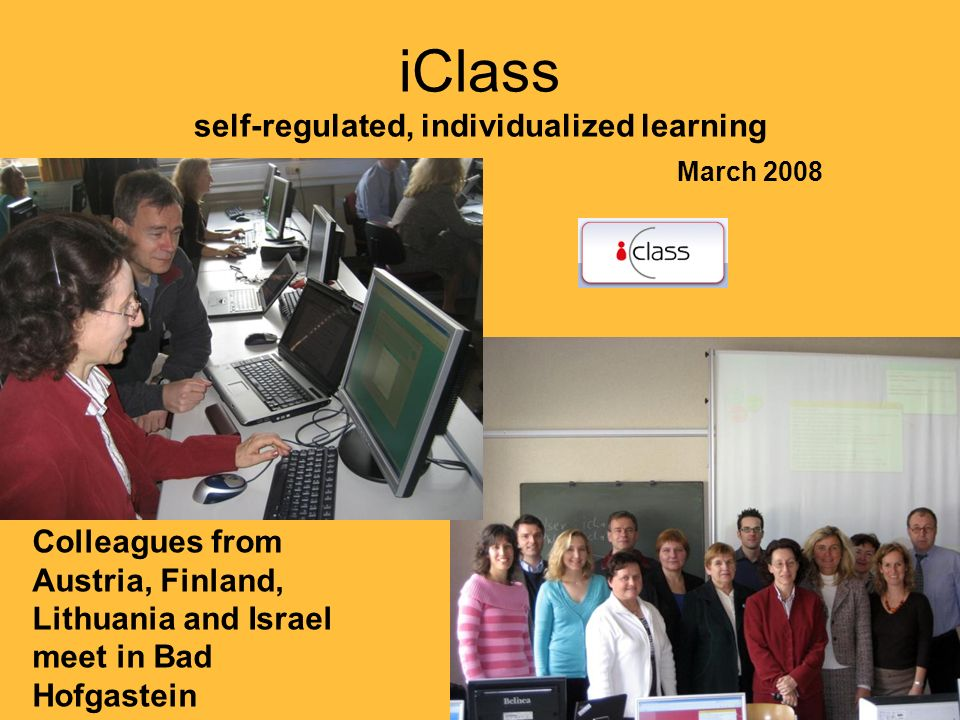 iClass self-regulated, individualized learning March 2008 Colleagues from Austria, Finland, Lithuania and Israel meet in Bad Hofgastein