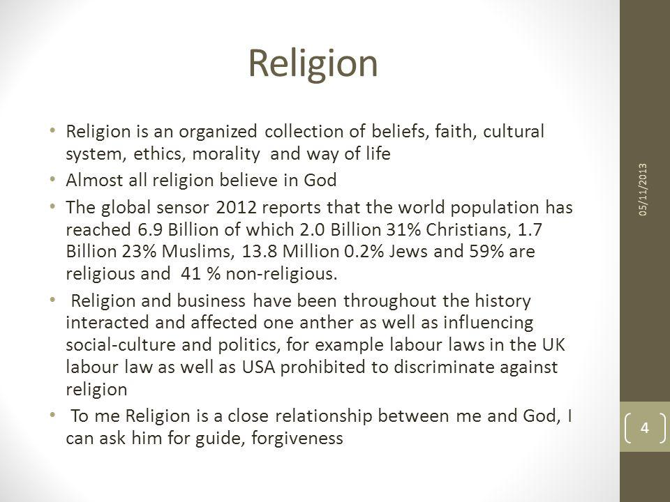 Religion Religion is an organized collection of beliefs, faith, cultural system, ethics, morality and way of life Almost all religion believe in God T
