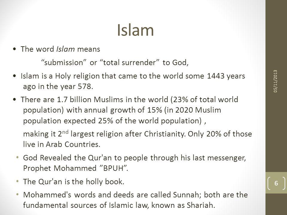 Islam The word Islam means submission or total surrender to God, Islam is a Holy religion that came to the world some 1443 years ago in the year 578.