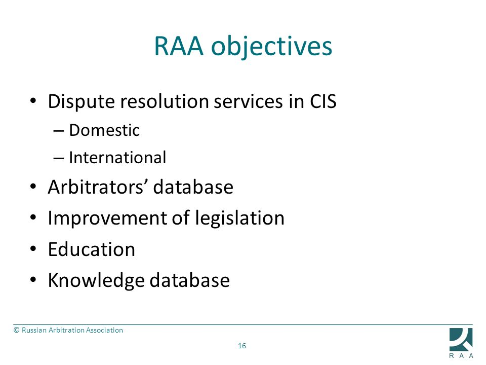 © Russian Arbitration Association RAA objectives Dispute resolution services in CIS – Domestic – International Arbitrators database Improvement of leg