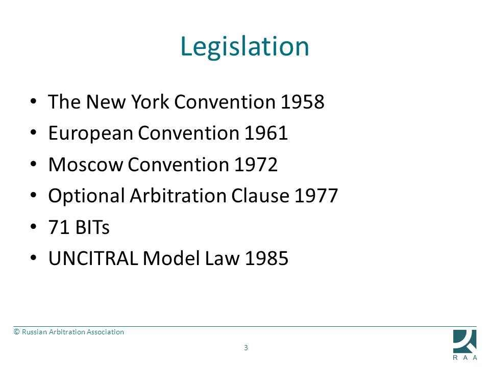 © Russian Arbitration Association Legislation The New York Convention 1958 European Convention 1961 Moscow Convention 1972 Optional Arbitration Clause