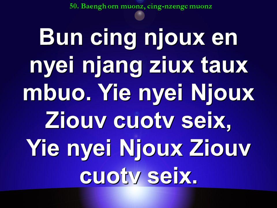 50. Baengh orn muonz, cing-nzengc muonz Bun cing njoux en nyei njang ziux taux mbuo.