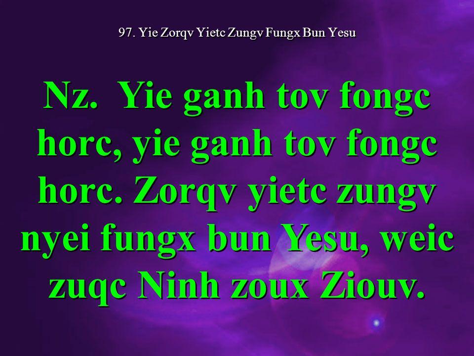97. Yie Zorqv Yietc Zungv Fungx Bun Yesu Nz. Yie ganh tov fongc horc, yie ganh tov fongc horc.