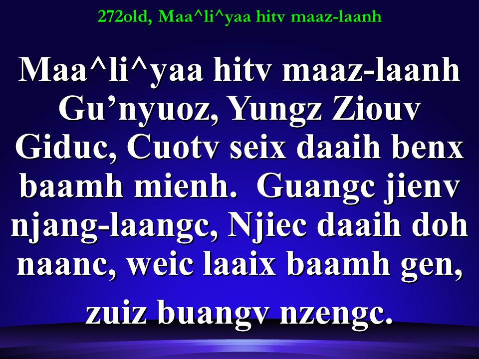 272old, Maa^li^yaa hitv maaz-laanh Maa^li^yaa hitv maaz-laanh Gunyuoz, Yungz Ziouv Giduc, Cuotv seix daaih benx baamh mienh.