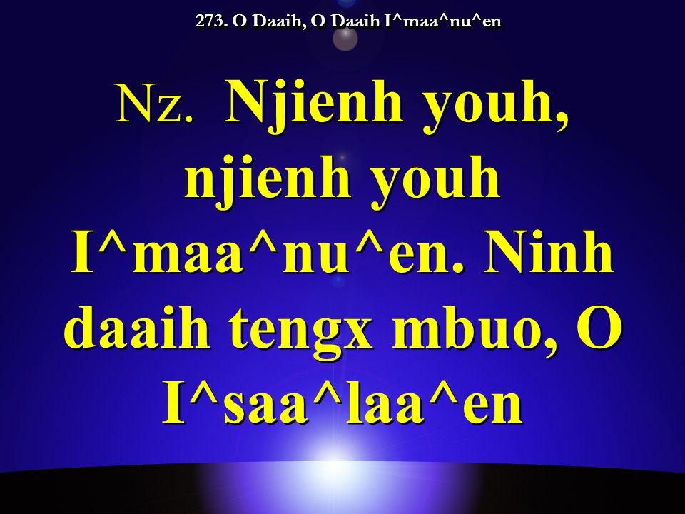 273. O Daaih, O Daaih I^maa^nu^en Nz. Njienh youh, njienh youh I^maa^nu^en.