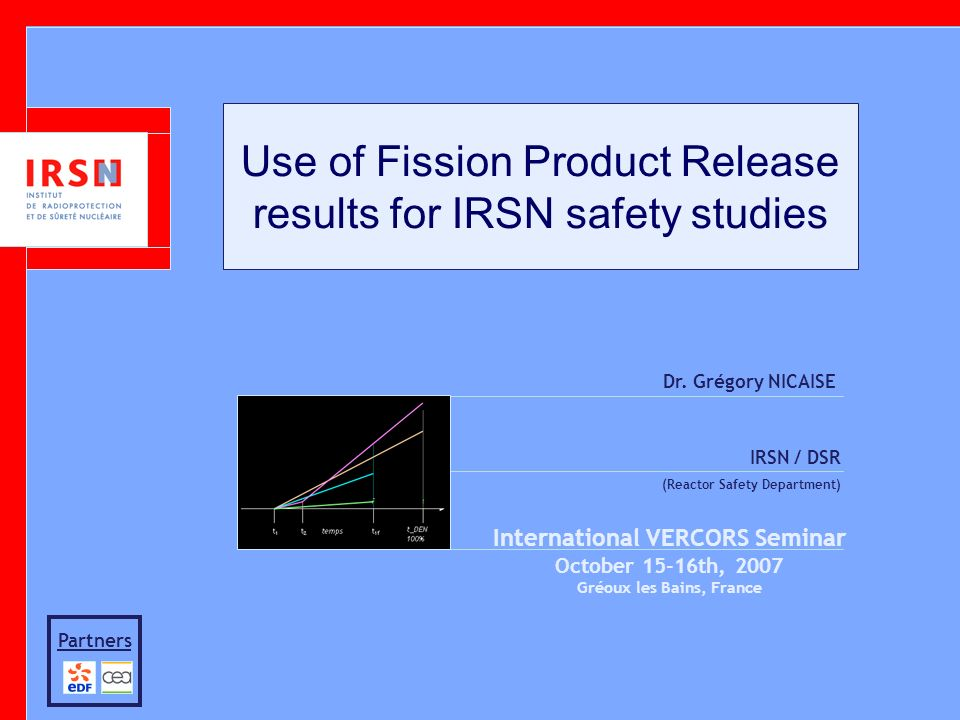 Use of Fission Product Release results for IRSN safety studies Dr. Grégory NICAISE IRSN / DSR (Reactor Safety Department) International VERCORS Semina