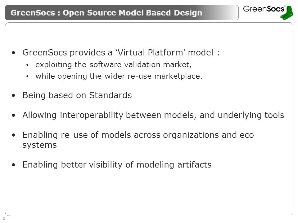 9 Enabling System Level Design Guaranteeing success of SMEs GreenSocs : Open Source Model Based Design GreenSocs provides a Virtual Platform model : exploiting the software validation market, while opening the wider re-use marketplace.