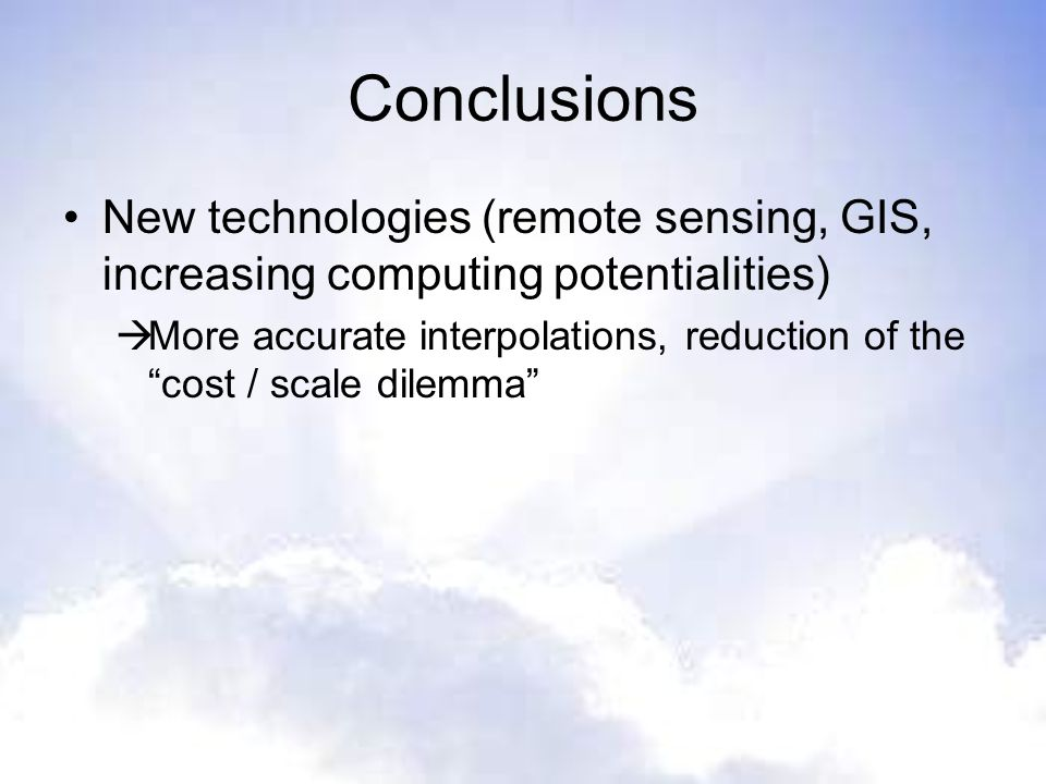 Conclusions New technologies (remote sensing, GIS, increasing computing potentialities) More accurate interpolations, reduction of the cost / scale di