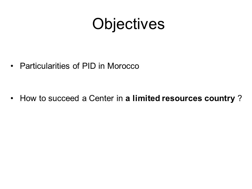Objectives Particularities of PID in Morocco How to succeed a Center in a limited resources country ?