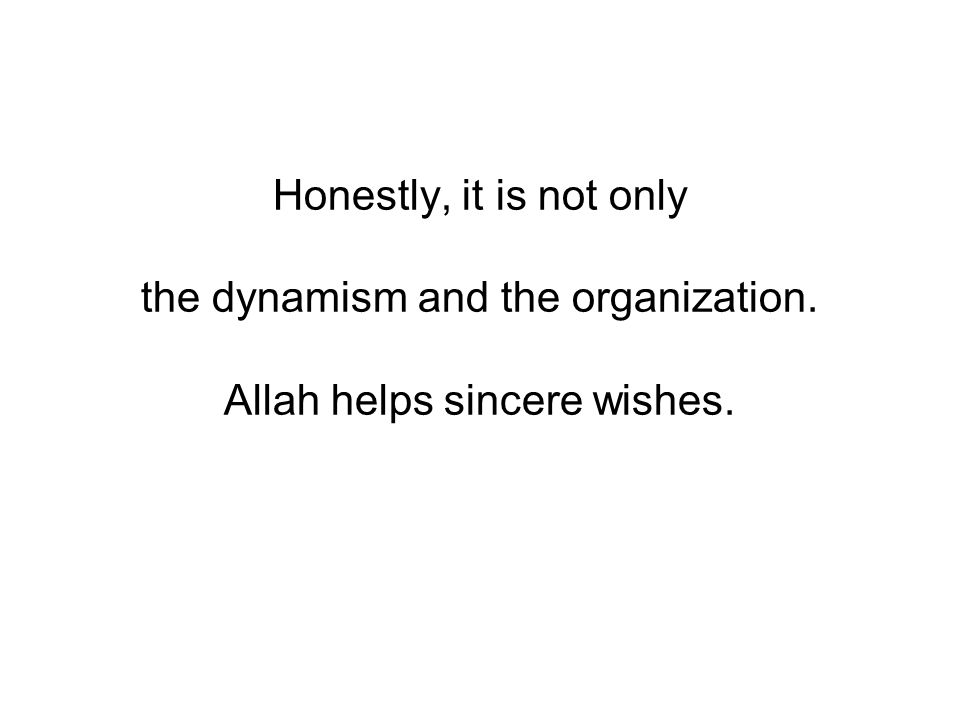 Honestly, it is not only the dynamism and the organization. Allah helps sincere wishes.