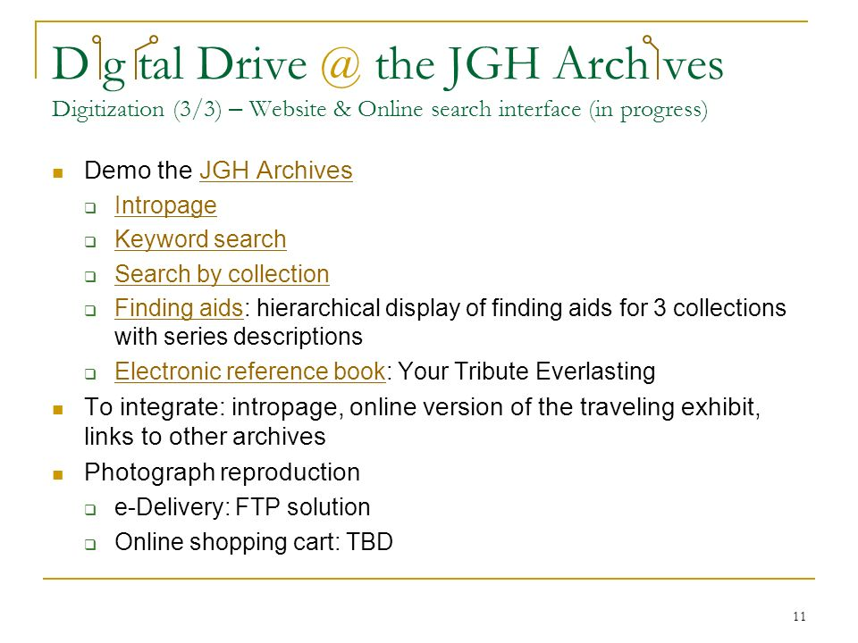 11 D g tal Drive @ the JGH Arch ves Digitization (3/3) – Website & Online search interface (in progress) Demo the JGH ArchivesJGH Archives Intropage Keyword search Search by collection Finding aids: hierarchical display of finding aids for 3 collections with series descriptions Finding aids Electronic reference book: Your Tribute Everlasting Electronic reference book To integrate: intropage, online version of the traveling exhibit, links to other archives Photograph reproduction e-Delivery: FTP solution Online shopping cart: TBD