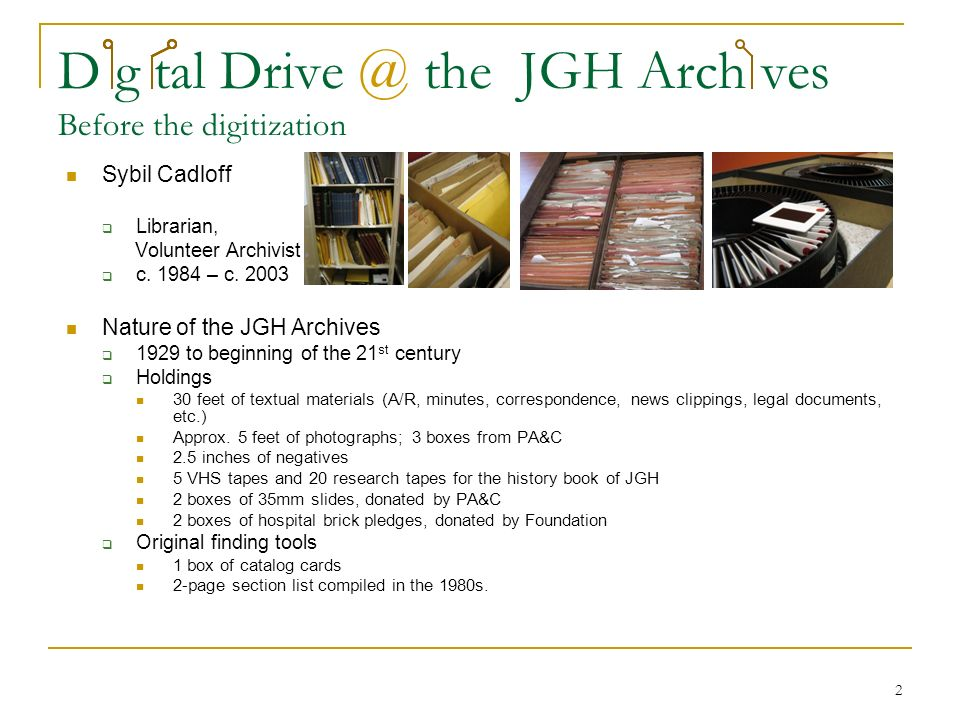 2 D g tal Drive @ the JGH Arch ves Before the digitization Sybil Cadloff Librarian, Volunteer Archivist c.
