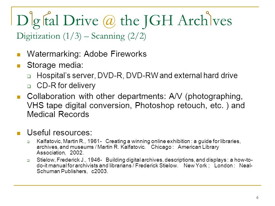 6 D g tal Drive @ the JGH Arch ves Digitization (1/3) – Scanning (2/2) Watermarking: Adobe Fireworks Storage media: Hospitals server, DVD-R, DVD-RW and external hard drive CD-R for delivery Collaboration with other departments: A/V (photographing, VHS tape digital conversion, Photoshop retouch, etc.