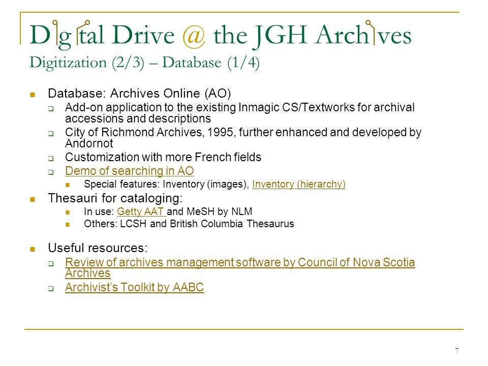 7 D g tal Drive @ the JGH Arch ves Digitization (2/3) – Database (1/4) Database: Archives Online (AO) Add-on application to the existing Inmagic CS/Textworks for archival accessions and descriptions City of Richmond Archives, 1995, further enhanced and developed by Andornot Customization with more French fields Demo of searching in AO Special features: Inventory (images), Inventory (hierarchy)Inventory (hierarchy) Thesauri for cataloging: In use: Getty AAT and MeSH by NLMGetty AAT Others: LCSH and British Columbia Thesaurus Useful resources: Review of archives management software by Council of Nova Scotia Archives Review of archives management software by Council of Nova Scotia Archives Archivists Toolkit by AABC