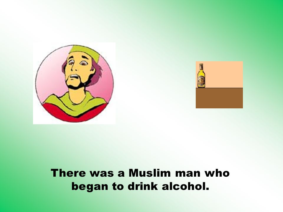 There was a Muslim man who began to drink alcohol.