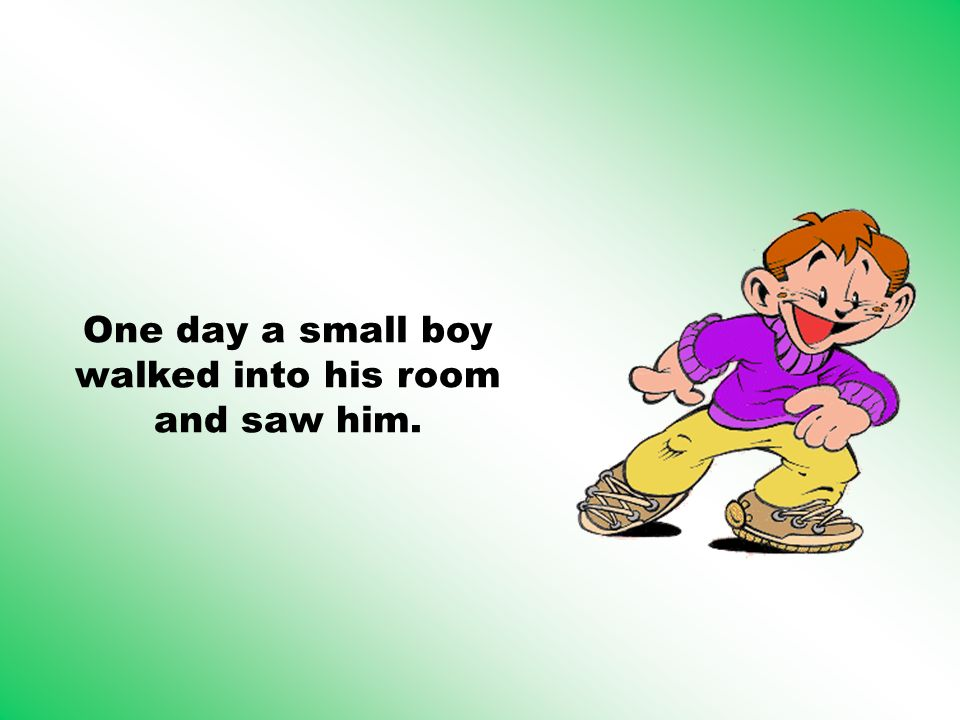 One day a small boy walked into his room and saw him.