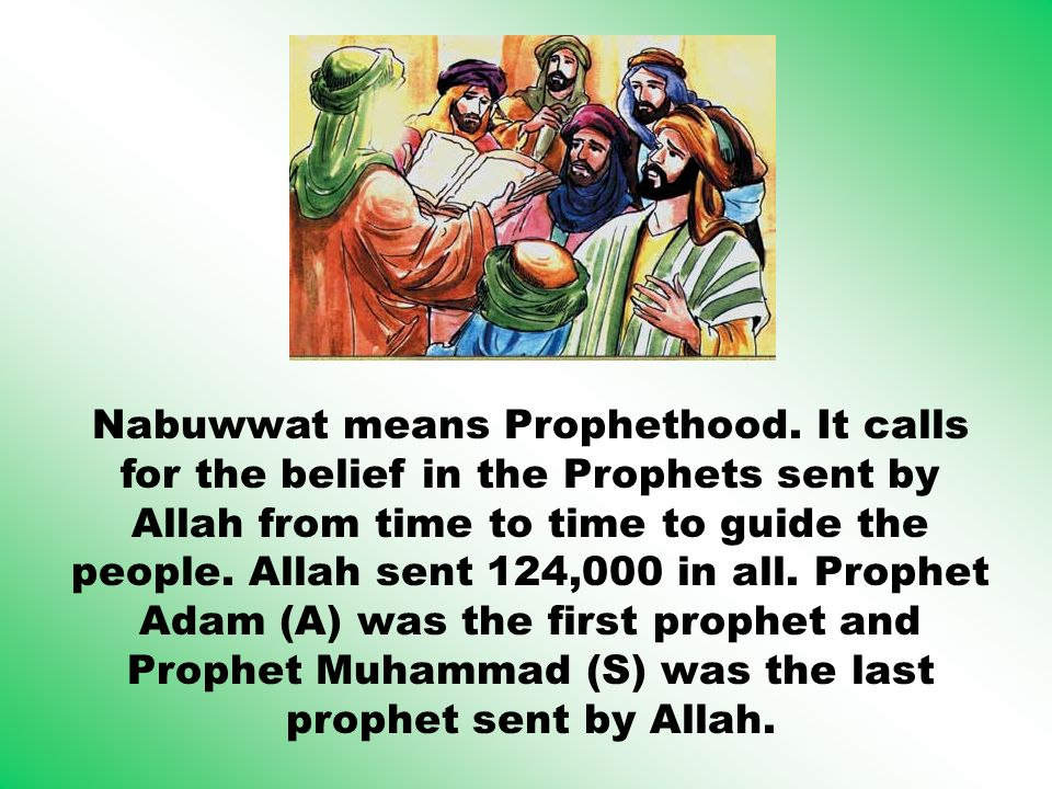 Nabuwwat means Prophethood. It calls for the belief in the Prophets sent by Allah from time to time to guide the people. Allah sent 124,000 in all. Pr