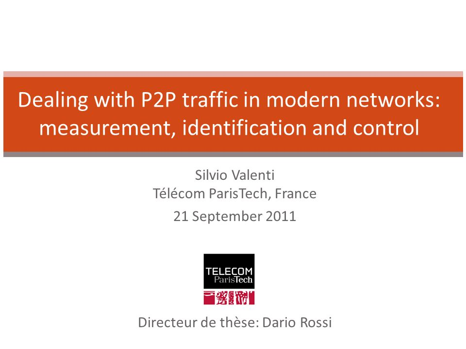 Silvio Valenti Télécom ParisTech, France 21 September 2011 Dealing with P2P traffic in modern networks: measurement, identification and control Directeur de thèse: Dario Rossi