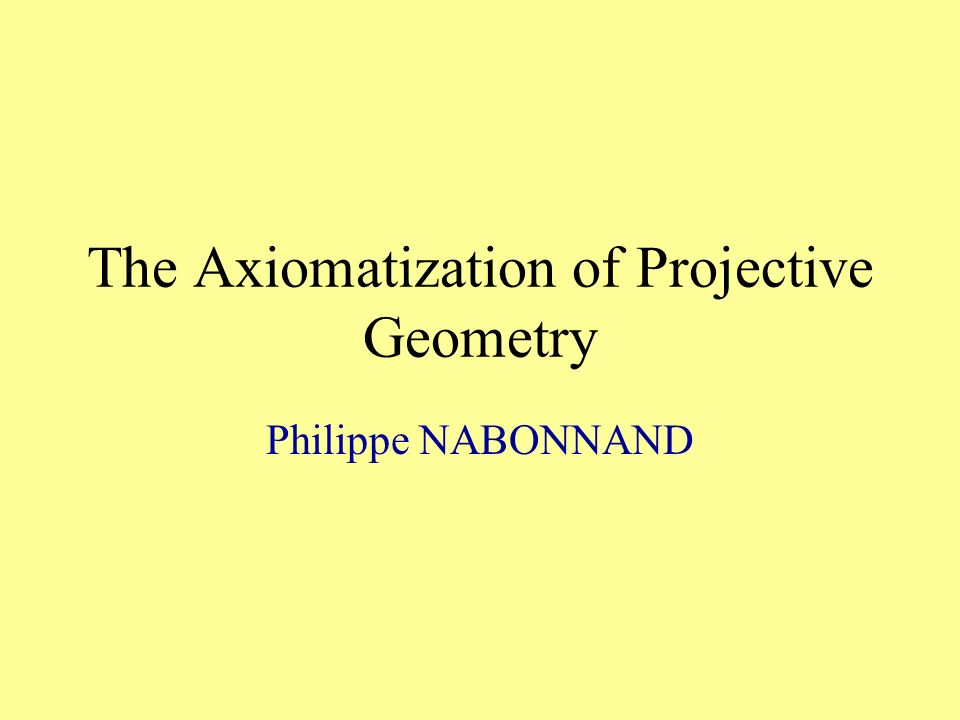 The Axiomatization of Projective Geometry Philippe NABONNAND