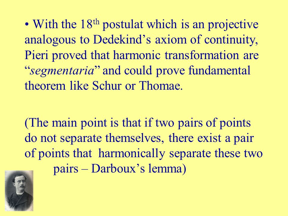 With the 18 th postulat which is an projective analogous to Dedekinds axiom of continuity, Pieri proved that harmonic transformation aresegmentaria an