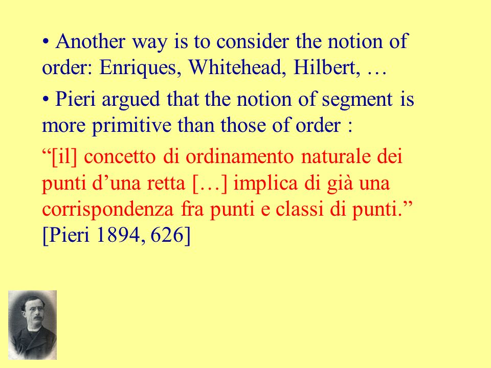 Another way is to consider the notion of order: Enriques, Whitehead, Hilbert, … Pieri argued that the notion of segment is more primitive than those o