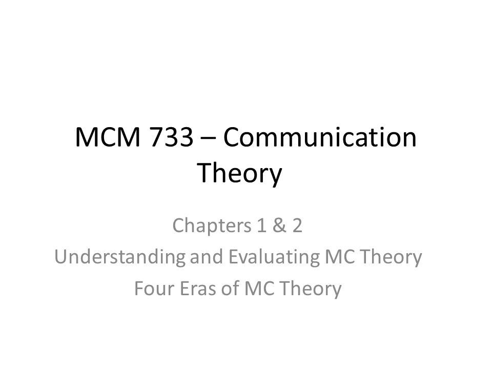 MCM 733 – Communication Theory Chapters 1 & 2 Understanding and Evaluating MC Theory Four Eras of MC Theory