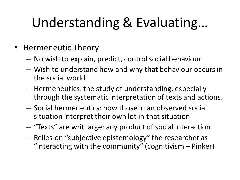 Understanding & Evaluating… Hermeneutic Theory – No wish to explain, predict, control social behaviour – Wish to understand how and why that behaviour